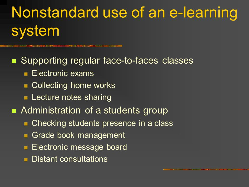 Nonstandard use of an e-learning system Supporting regular face-to-faces classes Electronic exams Collecting home works Lecture notes sharing Administration of a students group Checking students presence in a class Grade book management Electronic message board Distant consultations