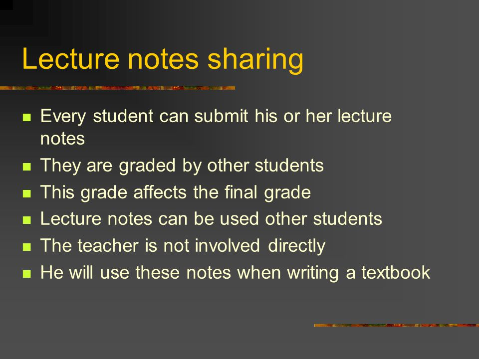 Lecture notes sharing Every student can submit his or her lecture notes They are graded by other students This grade affects the final grade Lecture notes can be used other students The teacher is not involved directly He will use these notes when writing a textbook