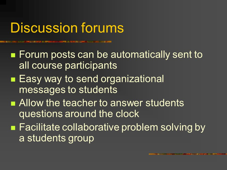 Discussion forums Forum posts can be automatically sent to all course participants Easy way to send organizational messages to students Allow the teacher to answer students questions around the clock Facilitate collaborative problem solving by a students group