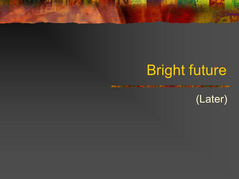 Bright future (Later)