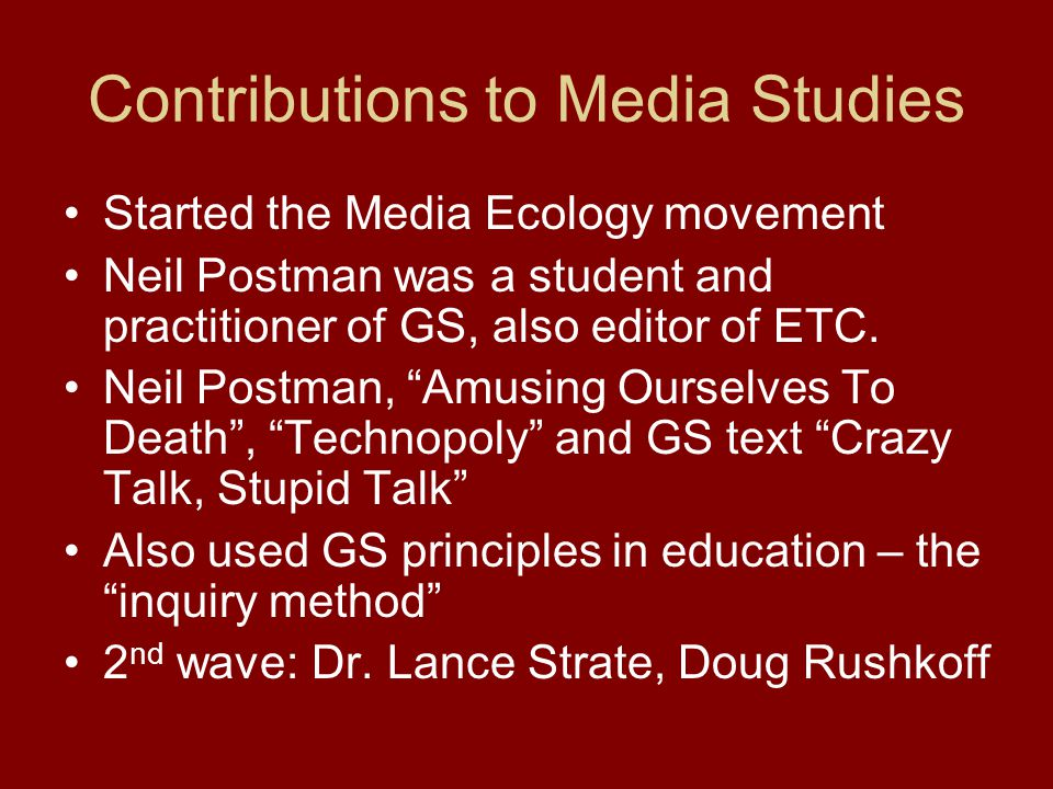 Contributions to Media Studies Started the Media Ecology movement Neil Postman was a student and practitioner of GS, also editor of ETC.