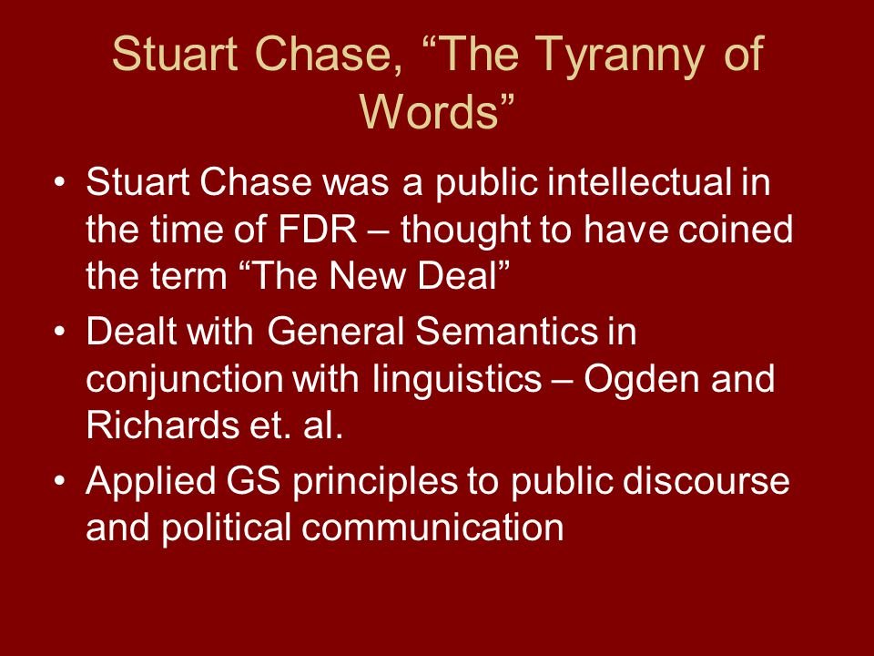 Stuart Chase, The Tyranny of Words Stuart Chase was a public intellectual in the time of FDR – thought to have coined the term The New Deal Dealt with General Semantics in conjunction with linguistics – Ogden and Richards et.