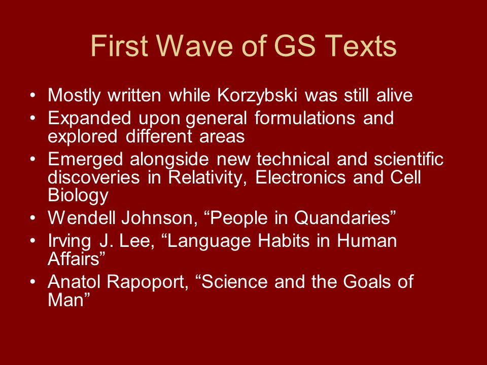 First Wave of GS Texts Mostly written while Korzybski was still alive Expanded upon general formulations and explored different areas Emerged alongside new technical and scientific discoveries in Relativity, Electronics and Cell Biology Wendell Johnson, People in Quandaries Irving J.