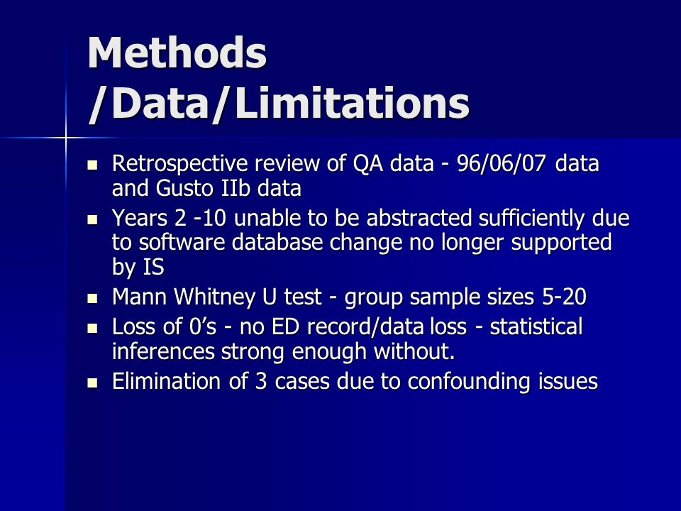 Methods /Data/Limitations Retrospective review of QA data - 96/06/07 data and Gusto IIb data Retrospective review of QA data - 96/06/07 data and Gusto IIb data Years 2 -10 unable to be abstracted sufficiently due to software database change no longer supported by IS Years 2 -10 unable to be abstracted sufficiently due to software database change no longer supported by IS Mann Whitney U test - group sample sizes 5-20 Mann Whitney U test - group sample sizes 5-20 Loss of 0's - no ED record/data loss - statistical inferences strong enough without.