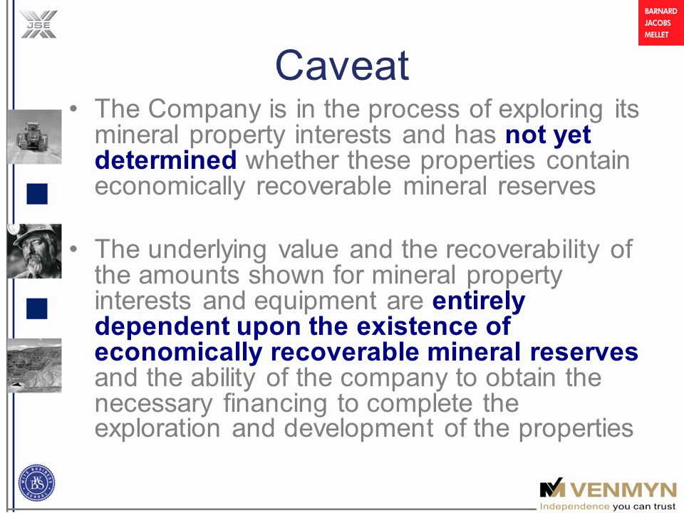Caveat The Company is in the process of exploring its mineral property interests and has not yet determined whether these properties contain economically recoverable mineral reserves The underlying value and the recoverability of the amounts shown for mineral property interests and equipment are entirely dependent upon the existence of economically recoverable mineral reserves and the ability of the company to obtain the necessary financing to complete the exploration and development of the properties