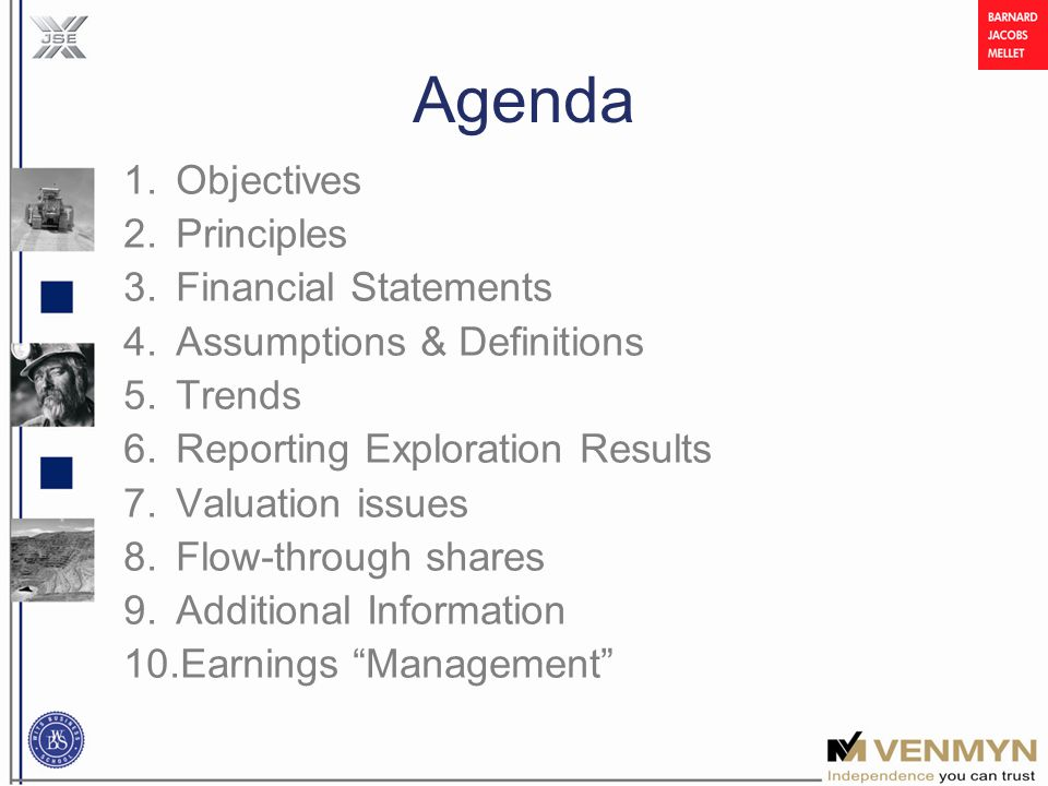 Agenda 1.Objectives 2.Principles 3.Financial Statements 4.Assumptions & Definitions 5.Trends 6.Reporting Exploration Results 7.Valuation issues 8.Flow-through shares 9.Additional Information 10.Earnings Management