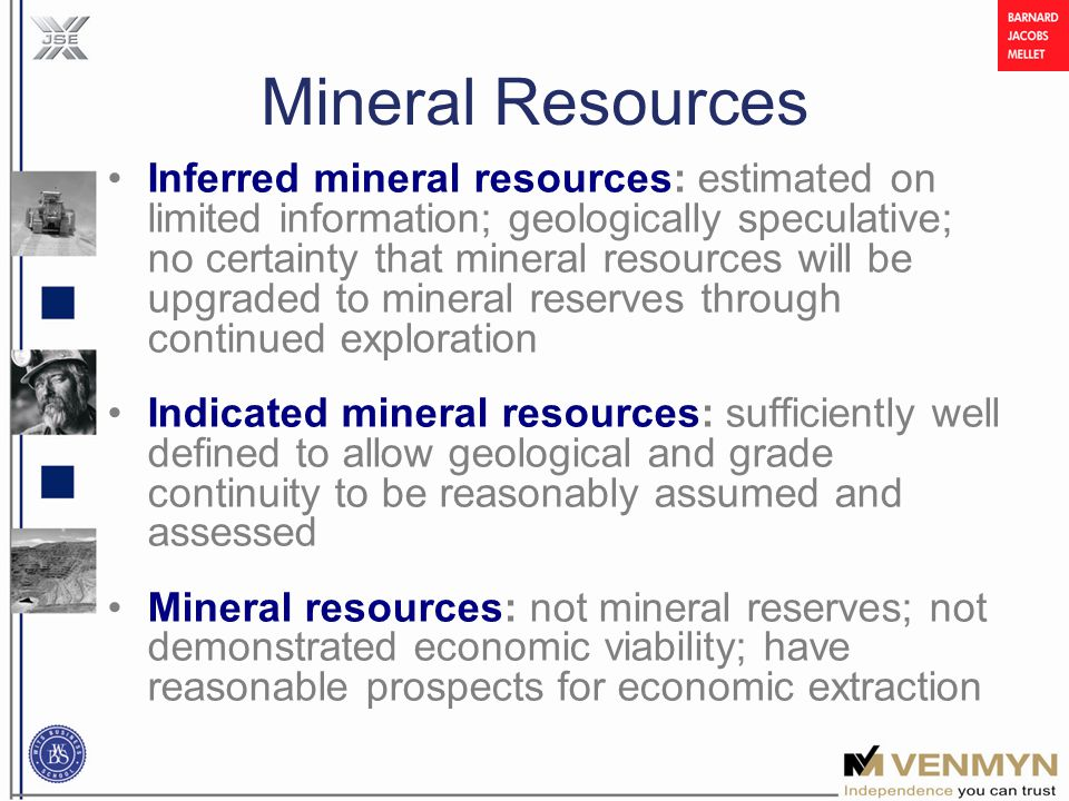 Mineral Resources Inferred mineral resources: estimated on limited information; geologically speculative; no certainty that mineral resources will be upgraded to mineral reserves through continued exploration Indicated mineral resources: sufficiently well defined to allow geological and grade continuity to be reasonably assumed and assessed Mineral resources: not mineral reserves; not demonstrated economic viability; have reasonable prospects for economic extraction