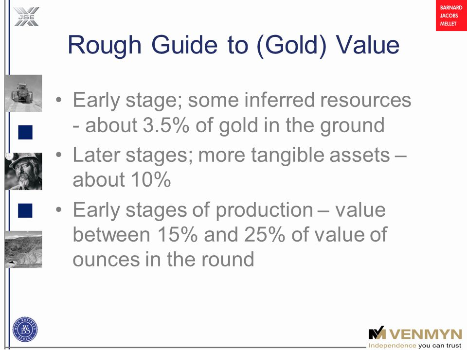 Rough Guide to (Gold) Value Early stage; some inferred resources - about 3.5% of gold in the ground Later stages; more tangible assets – about 10% Early stages of production – value between 15% and 25% of value of ounces in the round