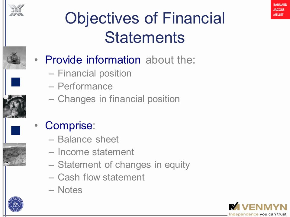 Objectives of Financial Statements Provide information about the: –Financial position –Performance –Changes in financial position Comprise: –Balance sheet –Income statement –Statement of changes in equity –Cash flow statement –Notes