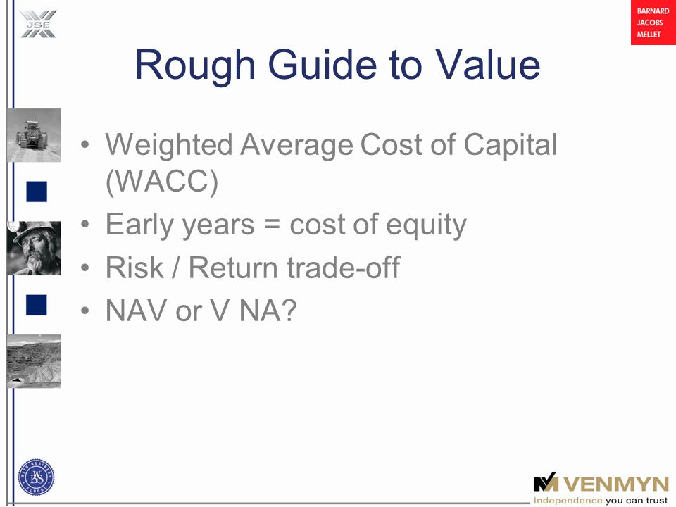 Rough Guide to Value Weighted Average Cost of Capital (WACC) Early years = cost of equity Risk / Return trade-off NAV or V NA?