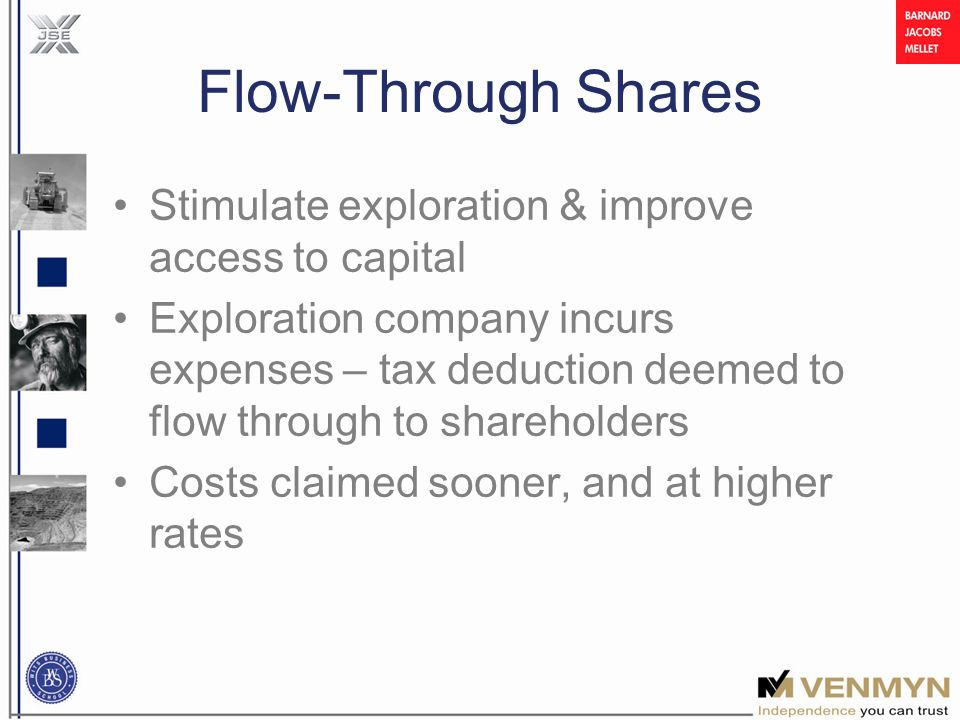 Flow-Through Shares Stimulate exploration & improve access to capital Exploration company incurs expenses – tax deduction deemed to flow through to shareholders Costs claimed sooner, and at higher rates