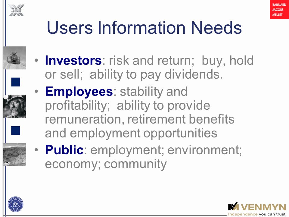 Users Information Needs Investors: risk and return; buy, hold or sell; ability to pay dividends.