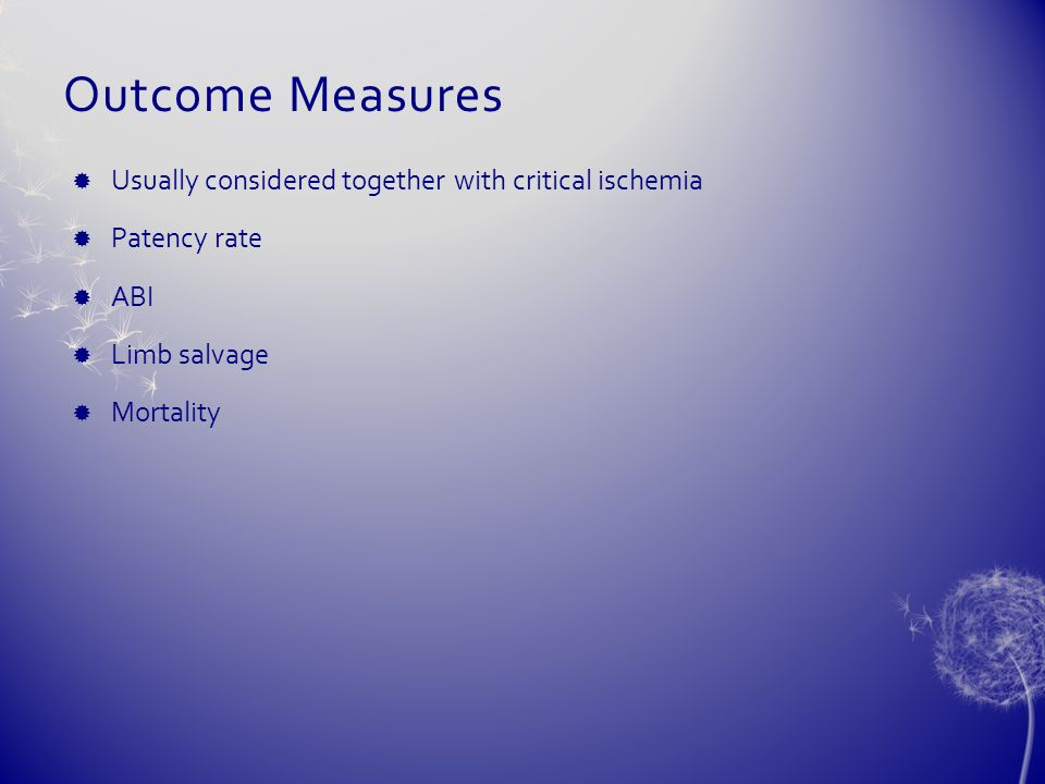 Outcome Measures  Usually considered together with critical ischemia  Patency rate  ABI  Limb salvage  Mortality