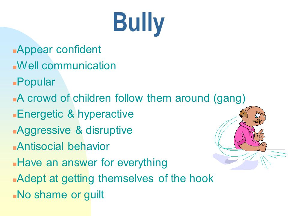Bully n Appear confident n Well communication n Popular n A crowd of children follow them around (gang) n Energetic & hyperactive n Aggressive & disruptive n Antisocial behavior n Have an answer for everything n Adept at getting themselves of the hook n No shame or guilt
