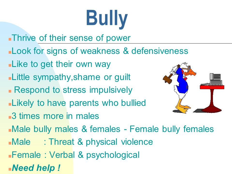Bully n Thrive of their sense of power n Look for signs of weakness & defensiveness n Like to get their own way n Little sympathy,shame or guilt n Respond to stress impulsively n Likely to have parents who bullied n 3 times more in males n Male bully males & females - Female bully females n Male : Threat & physical violence n Female : Verbal & psychological n Need help !