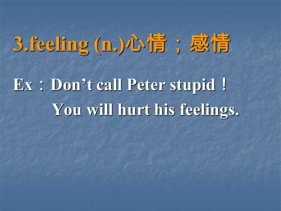 Ex : Don't call Peter stupid ! You will hurt his feelings.