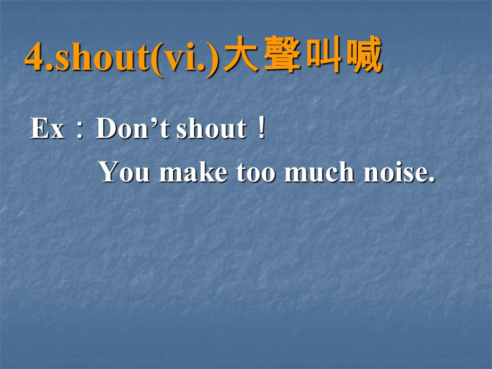 4.shout(vi.) 大聲叫喊 Ex : Don't shout ! You make too much noise. You make too much noise.