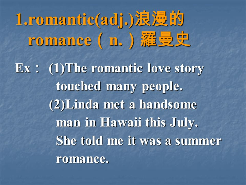 1.romantic(adj.) 浪漫的 romance ( n. )羅曼史 Ex : (1)The romantic love story touched many people.
