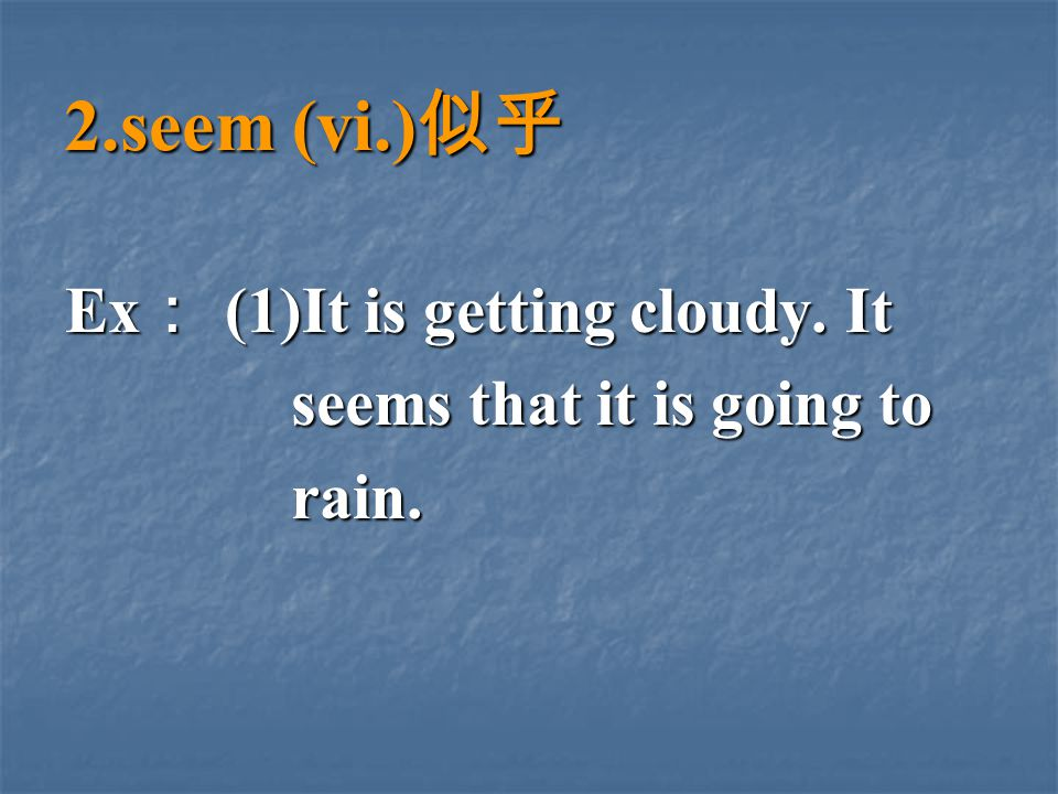 2.seem (vi.) 似乎 Ex : (1)It is getting cloudy.