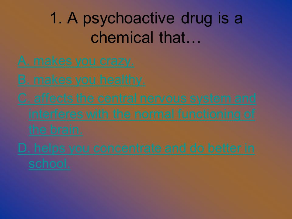 1.A psychoactive drug is a chemical that… A. makes you crazy.