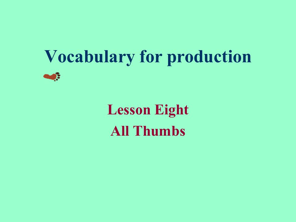 Vocabulary for production Lesson Eight All Thumbs