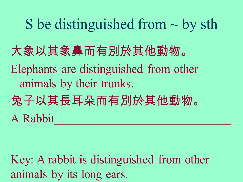 S be distinguished from ~ by sth 大象以其象鼻而有別於其他動物。 Elephants are distinguished from other animals by their trunks.