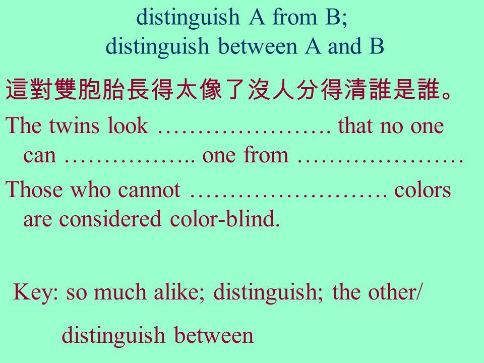 distinguish A from B; distinguish between A and B 這對雙胞胎長得太像了沒人分得清誰是誰。 The twins look ………………….