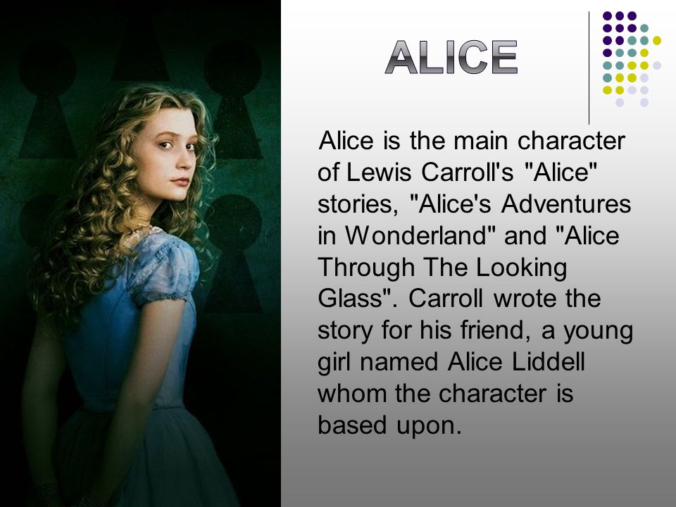 Alice is the main character of Lewis Carroll s Alice stories, Alice s Adventures in Wonderland and Alice Through The Looking Glass .