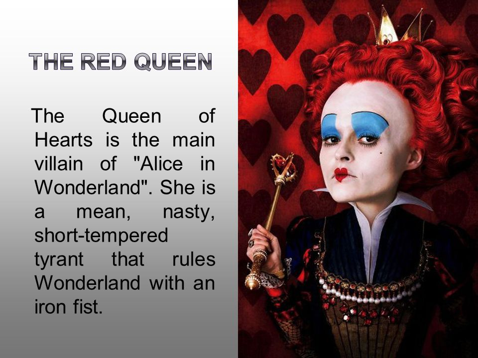 The Queen of Hearts is the main villain of Alice in Wonderland .