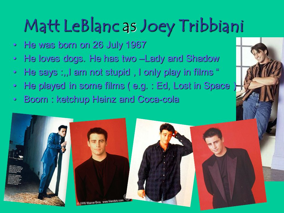 Matt LeBlanc as Joey Tribbiani He was born on 26 July 1967He was born on 26 July 1967 He loves dogs. He has two –Lady and ShadowHe loves dogs. He has