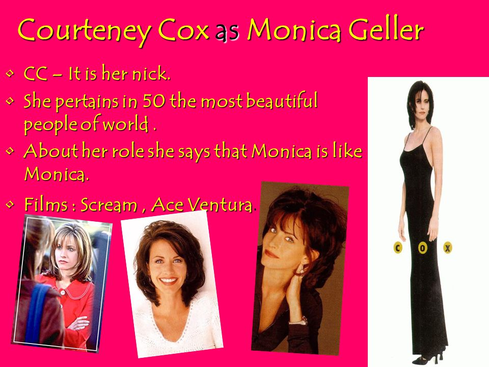 Courteney Cox as Monica Geller CC – It is her nick.CC – It is her nick. She pertains in 50 the most beautiful people of world.She pertains in 50 the m