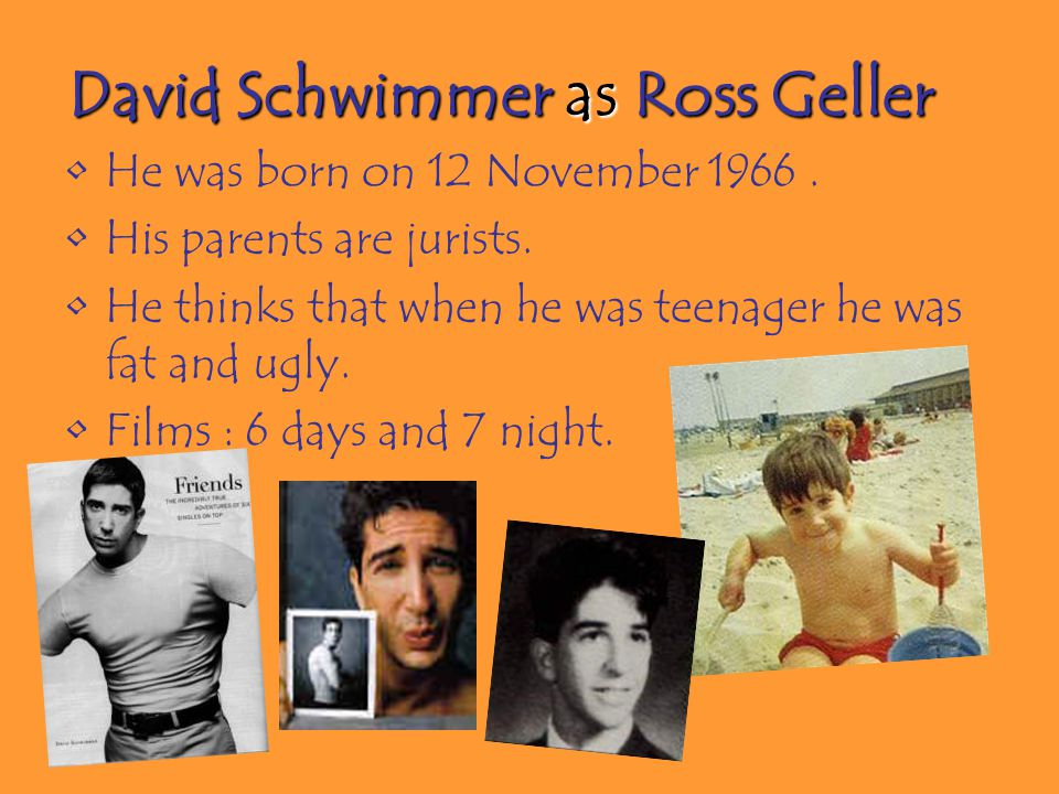 David Schwimmer as Ross Geller He was born on 12 November 1966. His parents are jurists. He thinks that when he was teenager he was fat and ugly. Film