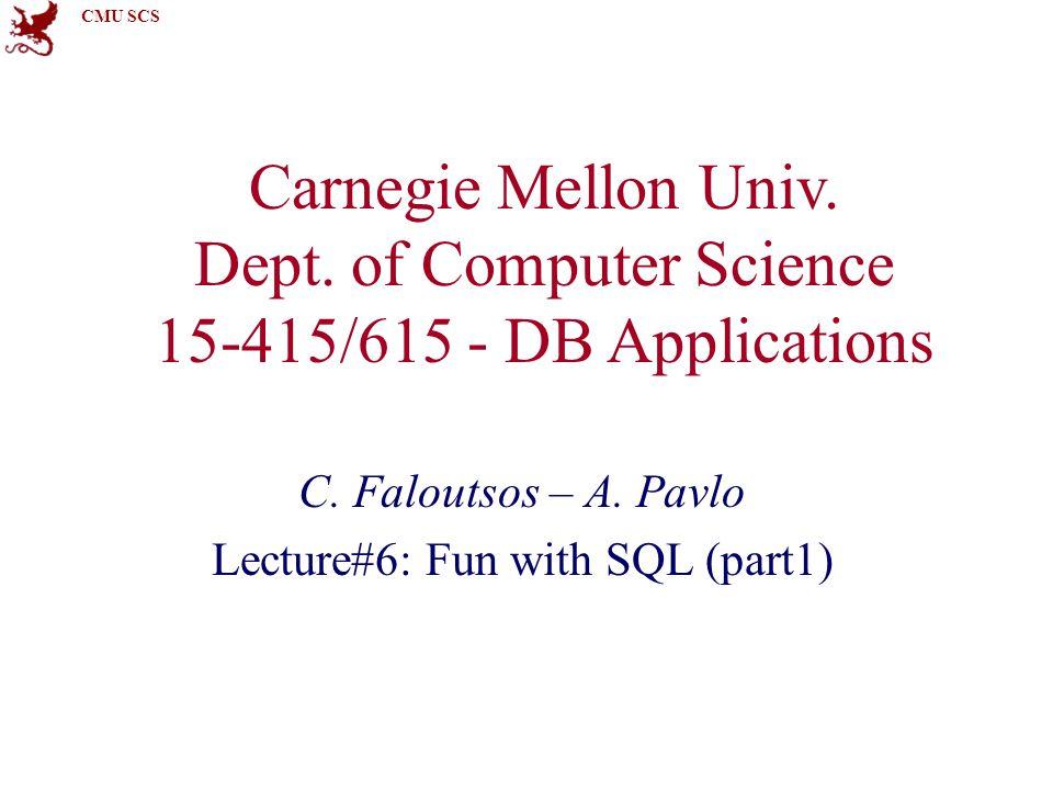 CMU SCS Carnegie Mellon Univ. Dept. of Computer Science 15-415/615 - DB Applications C. Faloutsos – A. Pavlo Lecture#6: Fun with SQL (part1)