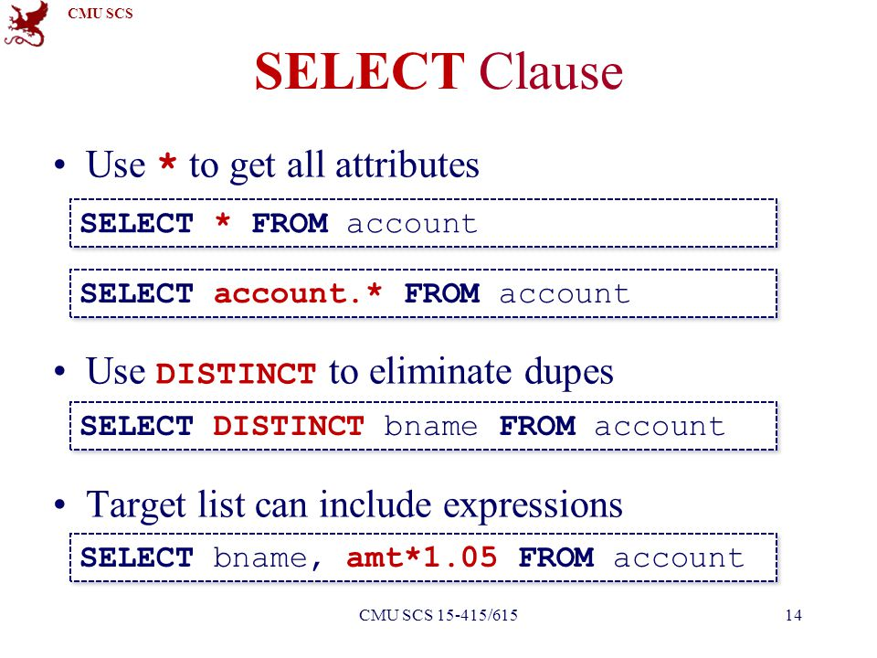 CMU SCS SELECT Clause Use * to get all attributes Use DISTINCT to eliminate dupes Target list can include expressions SELECT * FROM account SELECT DIS