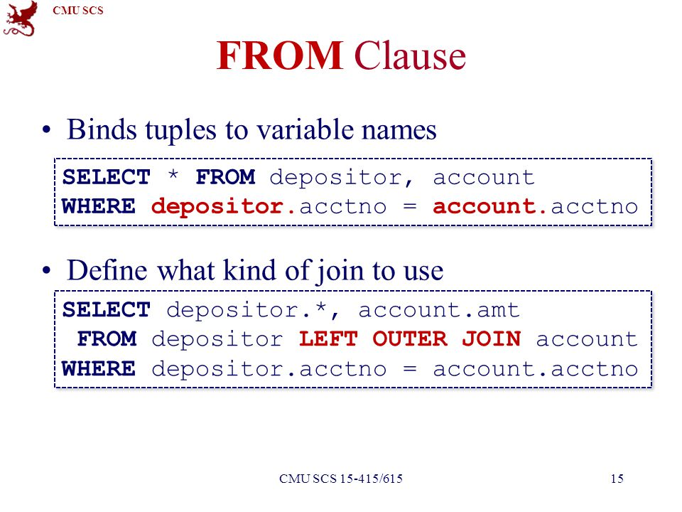 CMU SCS FROM Clause Binds tuples to variable names Define what kind of join to use SELECT * FROM depositor, account WHERE depositor.acctno = account.acctno SELECT depositor.*, account.amt FROM depositor LEFT OUTER JOIN account WHERE depositor.acctno = account.acctno 15CMU SCS 15-415/615