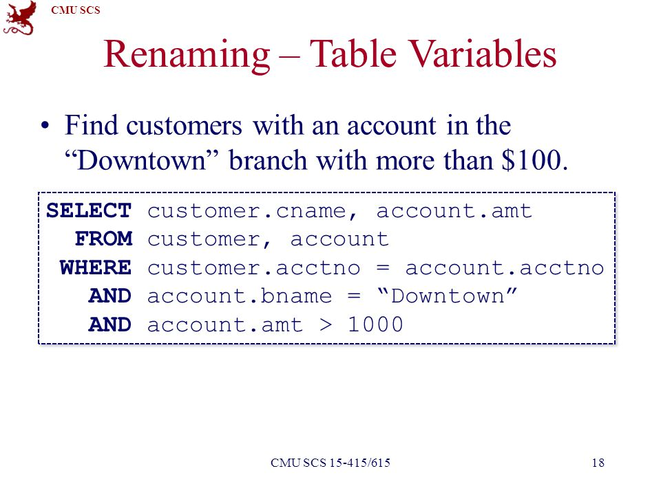 """CMU SCS Renaming – Table Variables Find customers with an account in the """"Downtown"""" branch with more than $100. 18CMU SCS 15-415/615 SELECT customer.c"""