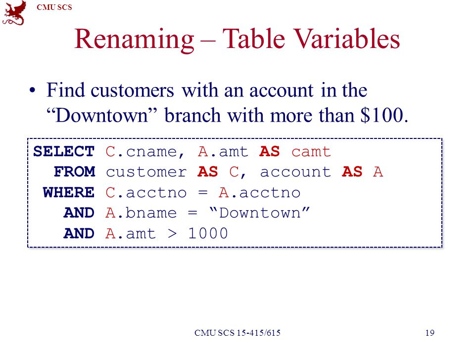 """CMU SCS Renaming – Table Variables Find customers with an account in the """"Downtown"""" branch with more than $100. 19CMU SCS 15-415/615 SELECT C.cname, A"""