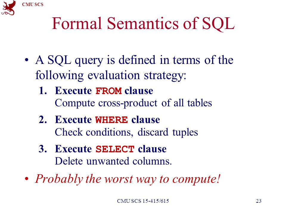 CMU SCS Formal Semantics of SQL A SQL query is defined in terms of the following evaluation strategy: 1.Execute FROM clause Compute cross-product of a