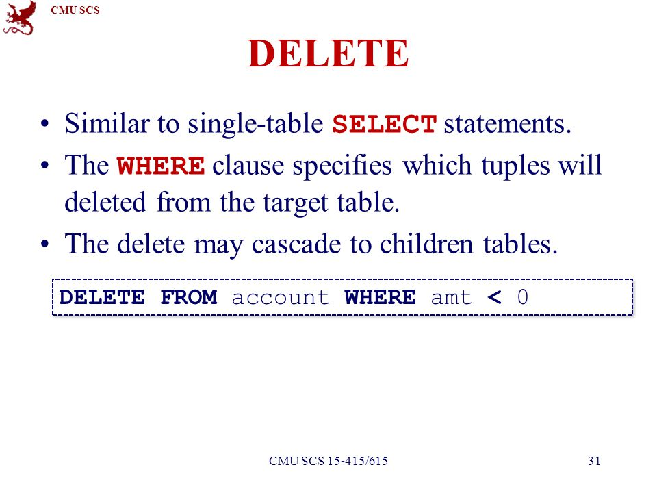 CMU SCS Similar to single-table SELECT statements. The WHERE clause specifies which tuples will deleted from the target table. The delete may cascade