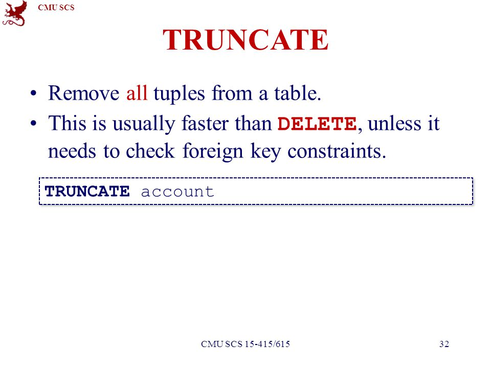 CMU SCS Remove all tuples from a table. This is usually faster than DELETE, unless it needs to check foreign key constraints. TRUNCATE account TRUNCAT