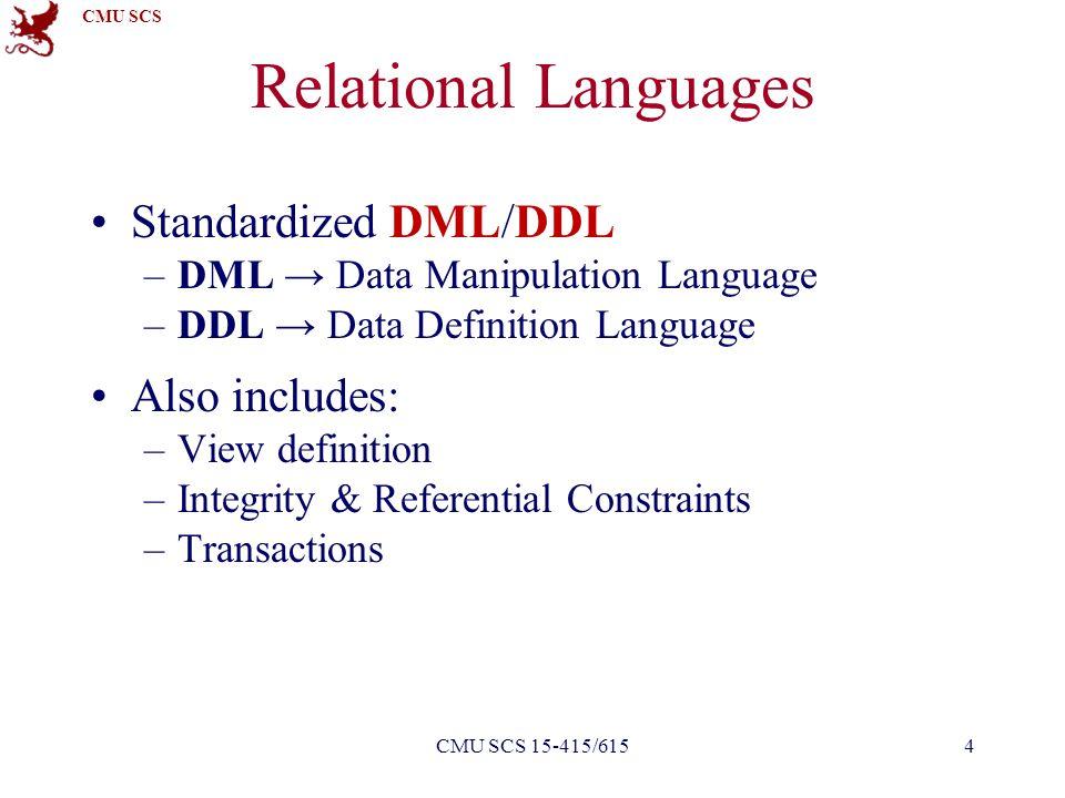 CMU SCS Relational Languages Standardized DML/DDL –DML → Data Manipulation Language –DDL → Data Definition Language Also includes: –View definition –I