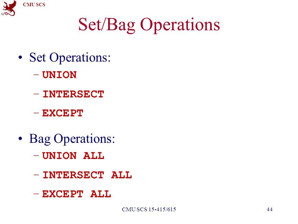 CMU SCS Set/Bag Operations Set Operations: –UNION –INTERSECT –EXCEPT Bag Operations: –UNION ALL –INTERSECT ALL –EXCEPT ALL 44CMU SCS 15-415/615