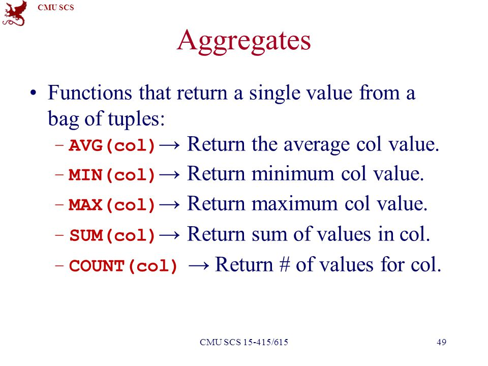 CMU SCS Aggregates Functions that return a single value from a bag of tuples: –AVG(col) → Return the average col value.
