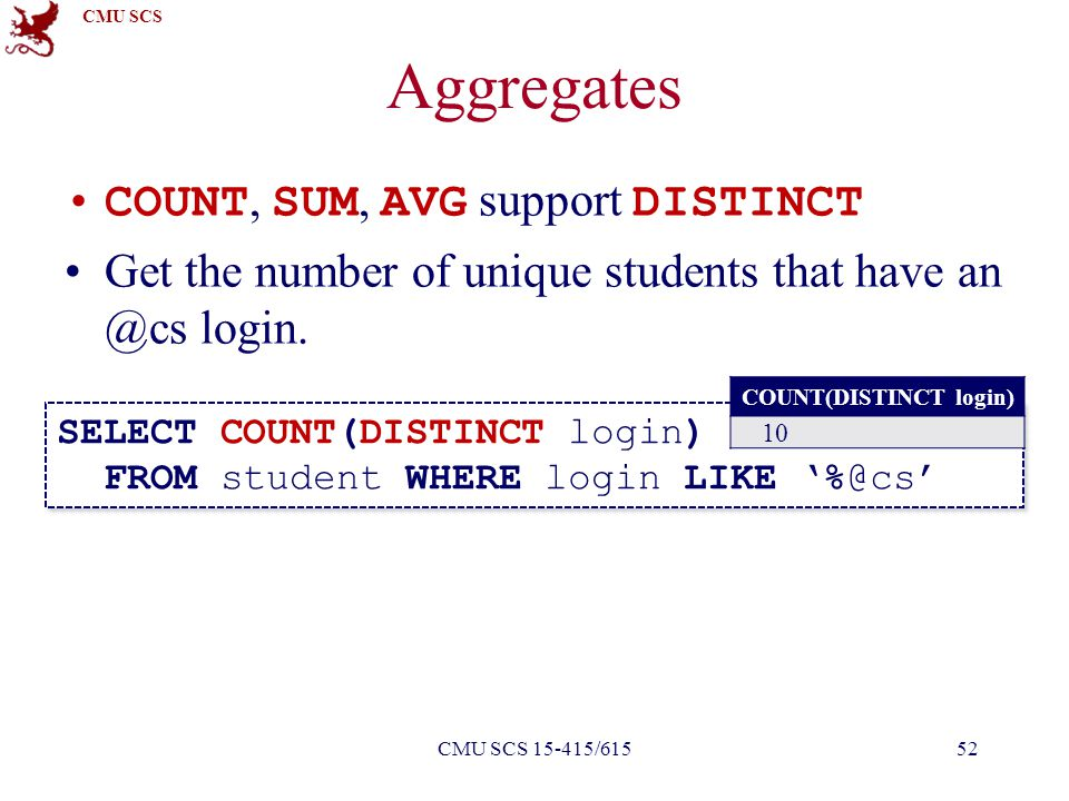 CMU SCS Aggregates COUNT, SUM, AVG support DISTINCT Get the number of unique students that have an @cs login. SELECT COUNT(DISTINCT login) FROM studen