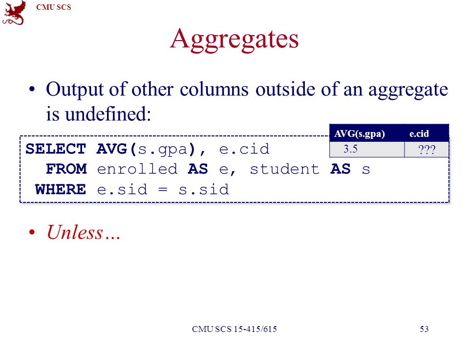 CMU SCS Aggregates Output of other columns outside of an aggregate is undefined: Unless… SELECT AVG(s.gpa), e.cid FROM enrolled AS e, student AS s WHERE e.sid = s.sid SELECT AVG(s.gpa), e.cid FROM enrolled AS e, student AS s WHERE e.sid = s.sid AVG(s.gpa)e.cid 3.5 .