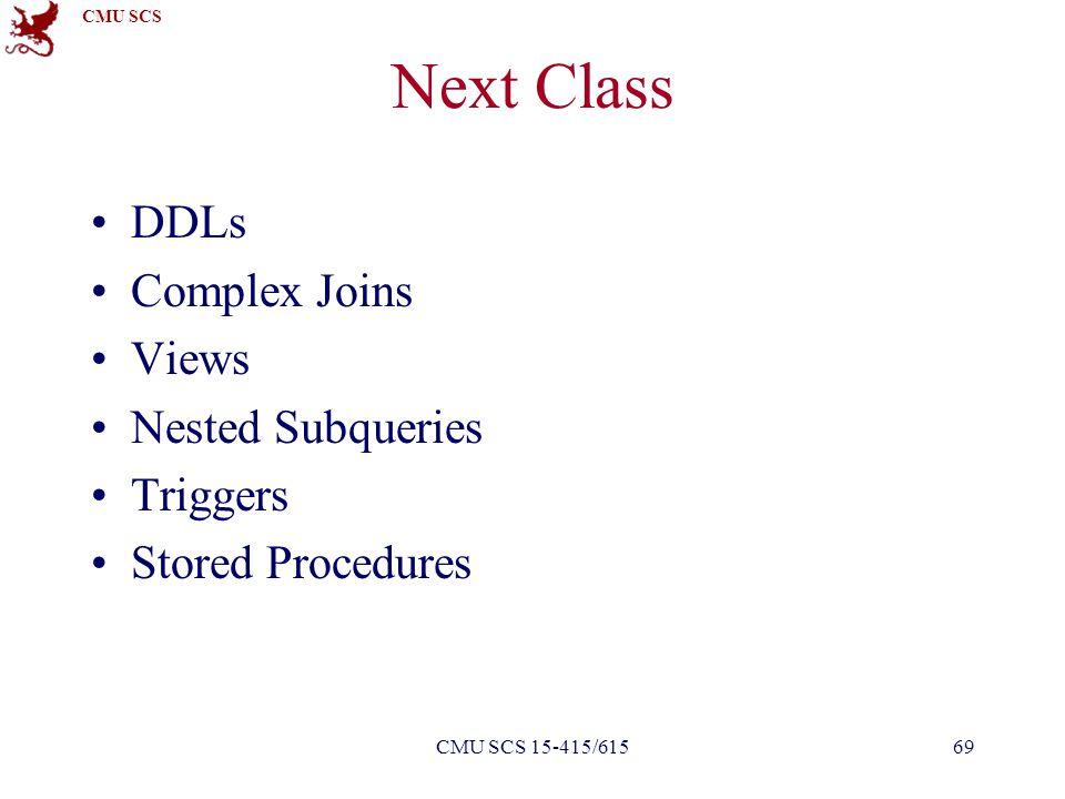 CMU SCS CMU SCS 15-415/61569 Next Class DDLs Complex Joins Views Nested Subqueries Triggers Stored Procedures