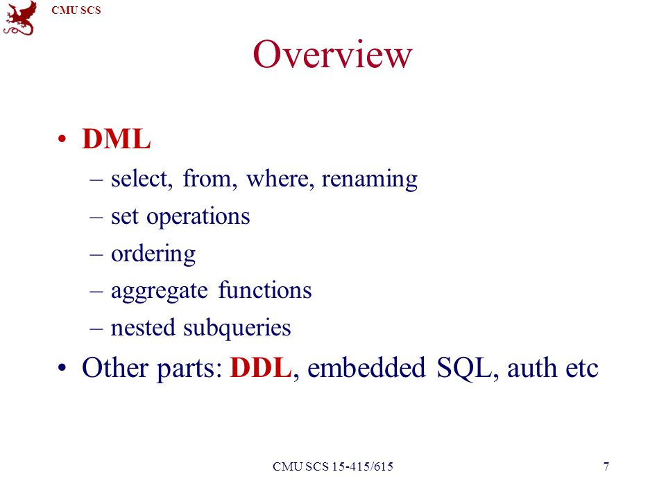 CMU SCS Overview DML –select, from, where, renaming –set operations –ordering –aggregate functions –nested subqueries Other parts: DDL, embedded SQL,