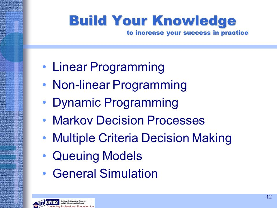 12 Build Your Knowledge to increase your success in practice Linear Programming Non-linear Programming Dynamic Programming Markov Decision Processes Multiple Criteria Decision Making Queuing Models General Simulation