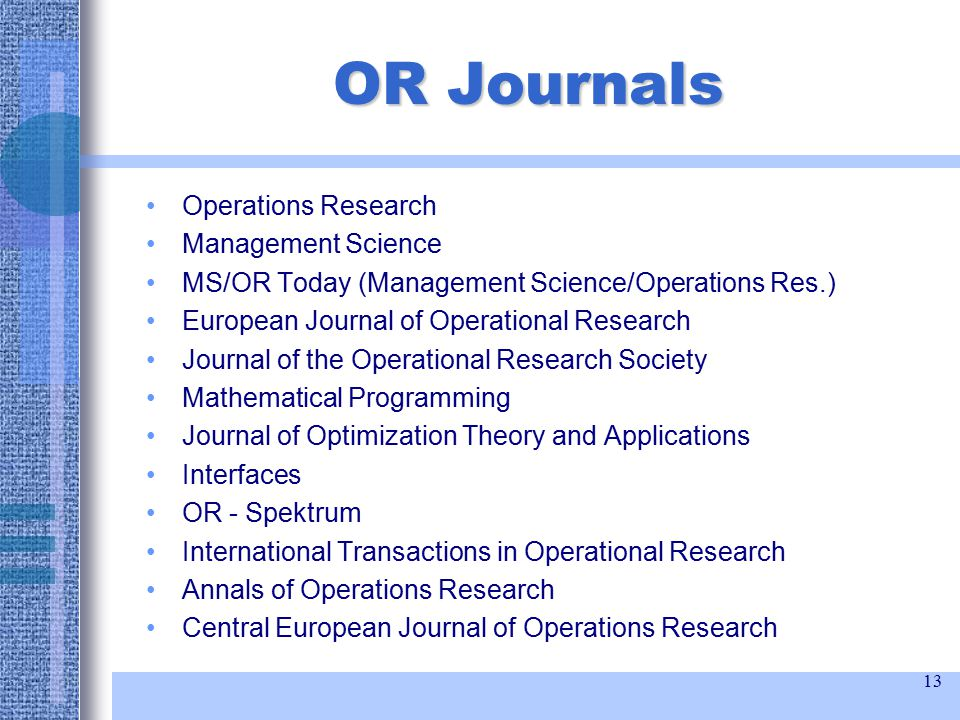 13 OR Journals Operations Research Management Science MS/OR Today (Management Science/Operations Res.) European Journal of Operational Research Journal of the Operational Research Society Mathematical Programming Journal of Optimization Theory and Applications Interfaces OR - Spektrum International Transactions in Operational Research Annals of Operations Research Central European Journal of Operations Research