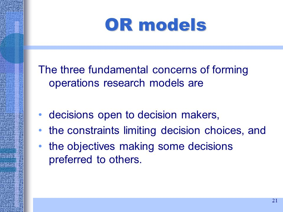 21 OR models The three fundamental concerns of forming operations research models are decisions open to decision makers, the constraints limiting decision choices, and the objectives making some decisions preferred to others.